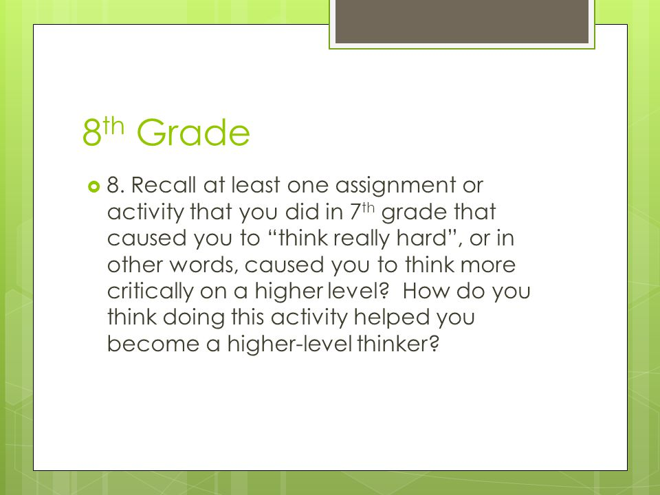 "8 th Grade  8. Recall at least one assignment or activity that you did in 7 th grade that caused you to ""think really hard"", or in other words, cause"