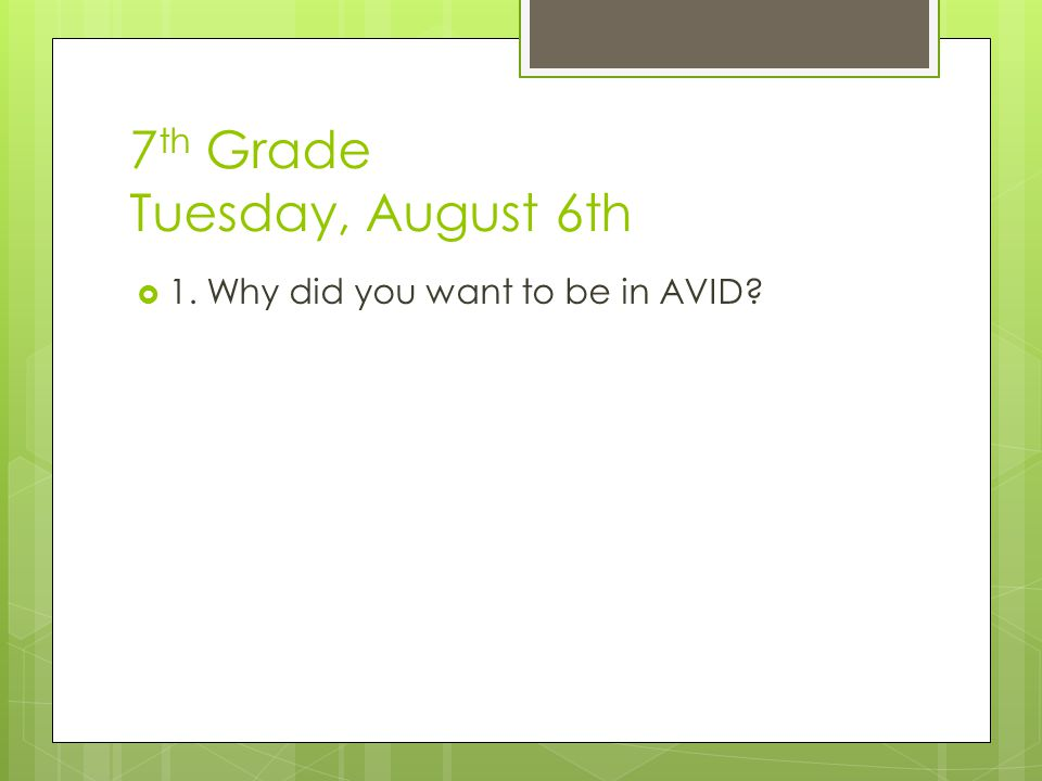 7 th Grade Tuesday, August 6th  1. Why did you want to be in AVID?