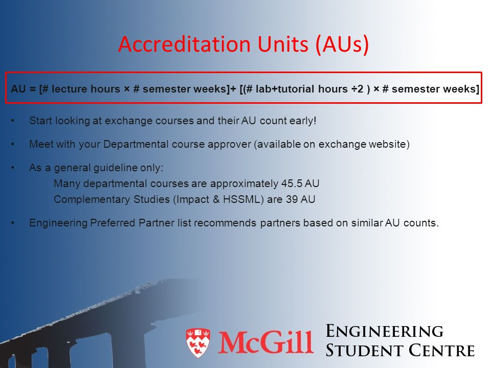 Accreditation Units (AUs) AU = [# lecture hours × # semester weeks]+ [(# lab+tutorial hours ÷2 ) × # semester weeks] Start looking at exchange courses