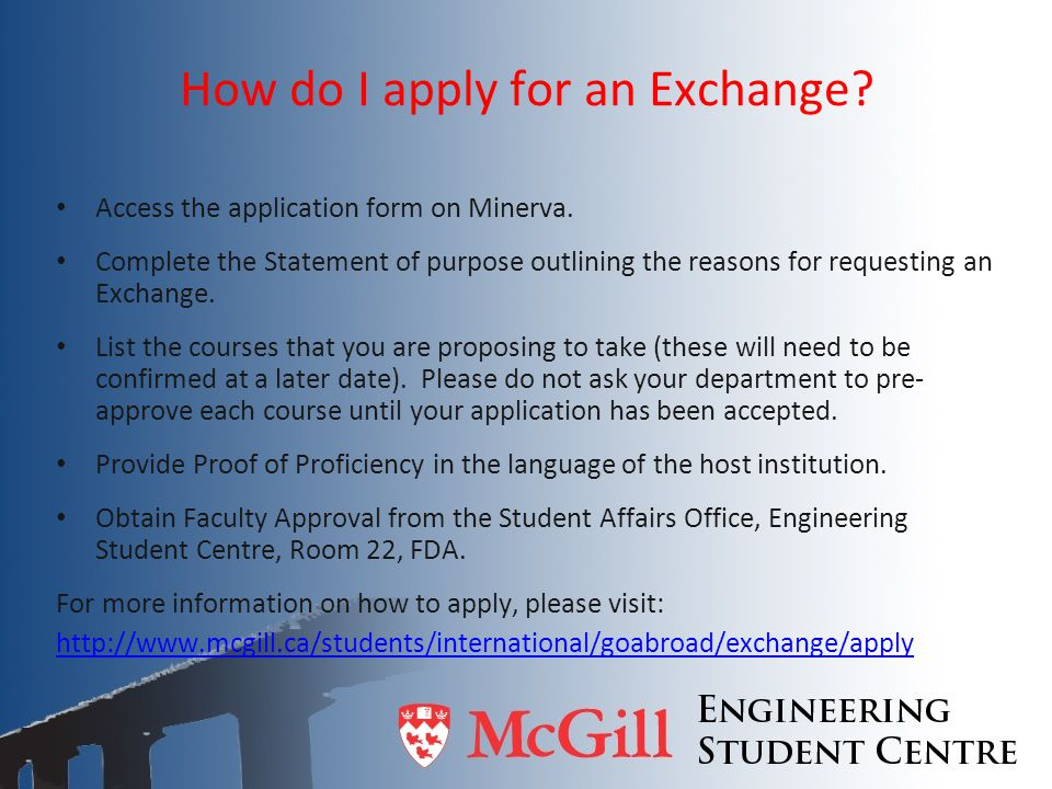 How do I apply for an Exchange? Access the application form on Minerva. Complete the Statement of purpose outlining the reasons for requesting an Exch