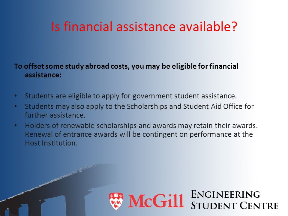 Is financial assistance available? To offset some study abroad costs, you may be eligible for financial assistance: Students are eligible to apply for
