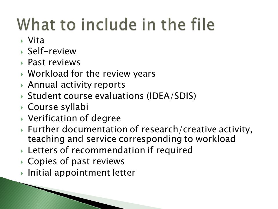  Vita  Self-review  Past reviews  Workload for the review years  Annual activity reports  Student course evaluations (IDEA/SDIS)  Course syllabi  Verification of degree  Further documentation of research/creative activity, teaching and service corresponding to workload  Letters of recommendation if required  Copies of past reviews  Initial appointment letter