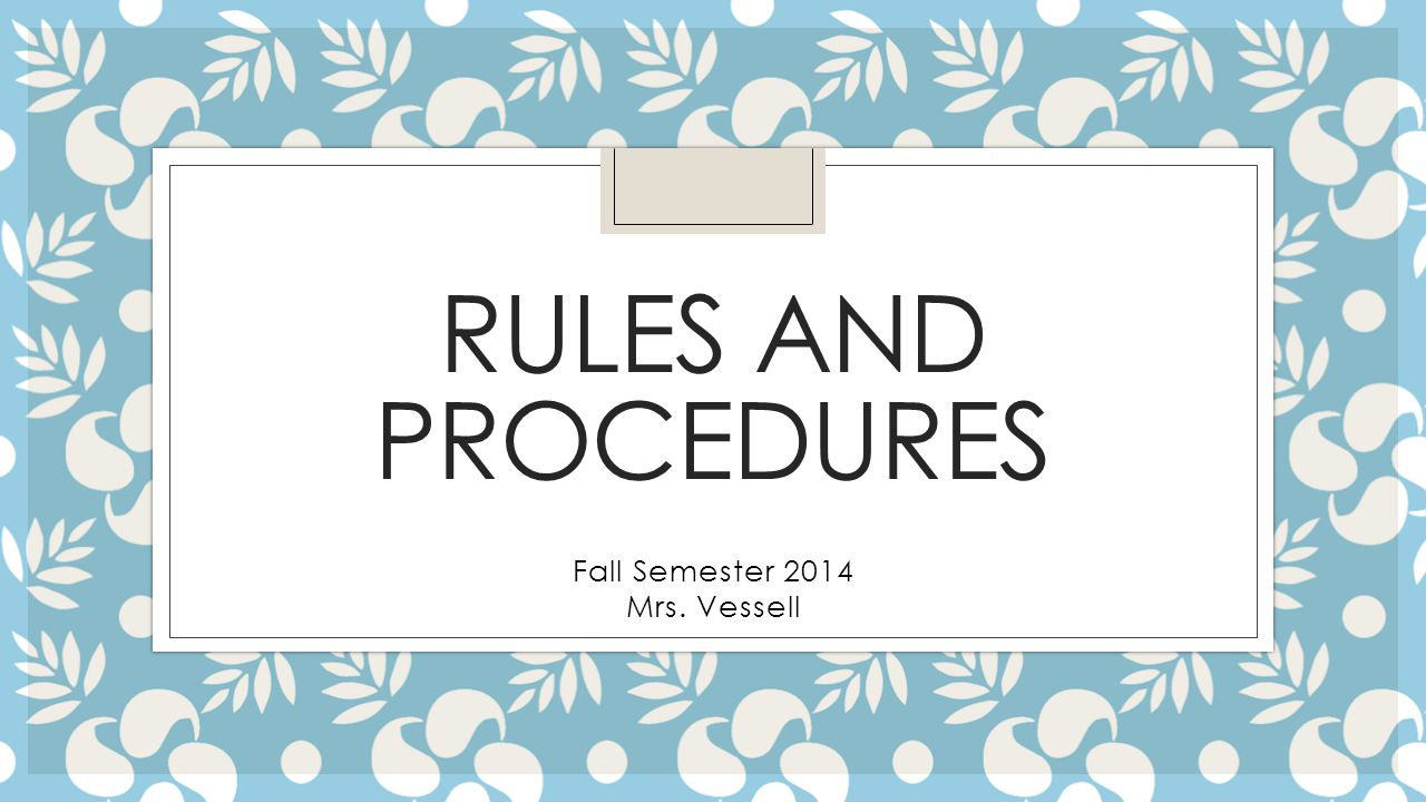 RULES AND PROCEDURES Fall Semester 2014 Mrs. Vessell
