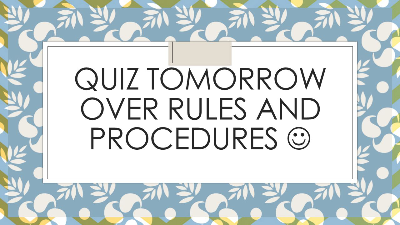 QUIZ TOMORROW OVER RULES AND PROCEDURES