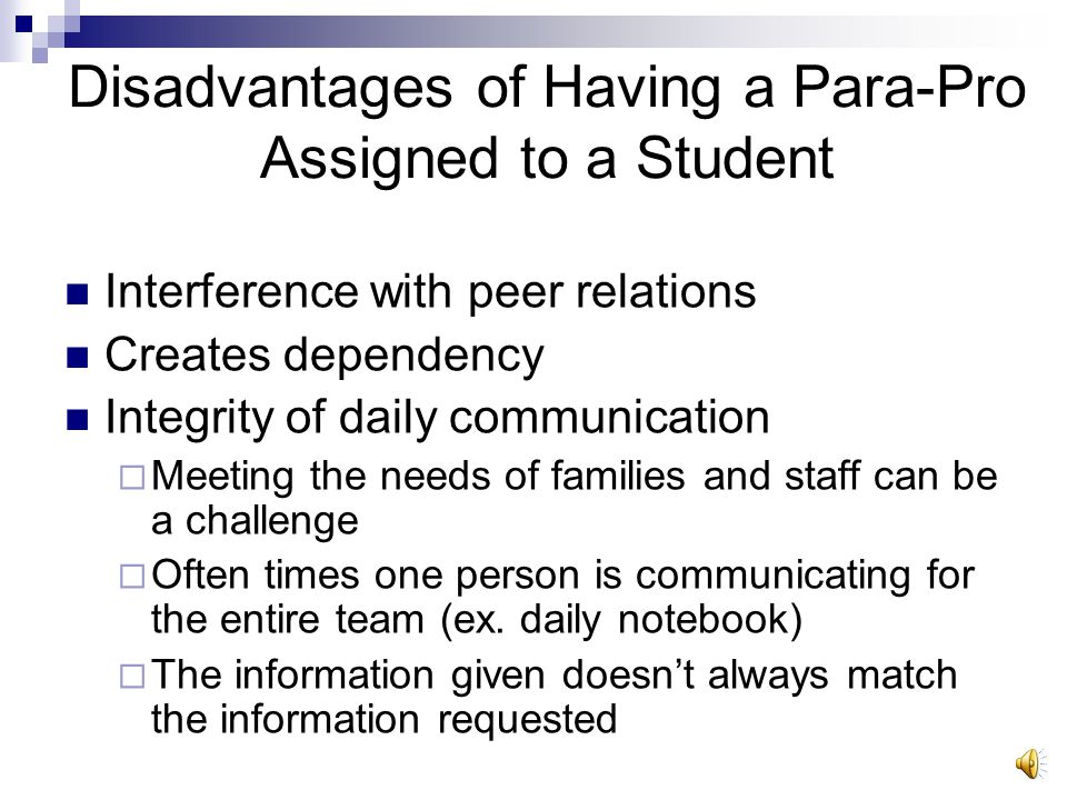 Advantages of Having a Para-Pro Assigned to a Student Opportunities for increased learning Assist students in learning systems which can be self-sustaining/self-supporting  For example, using a visual schedule rather than prompting Increase in communication between school and families