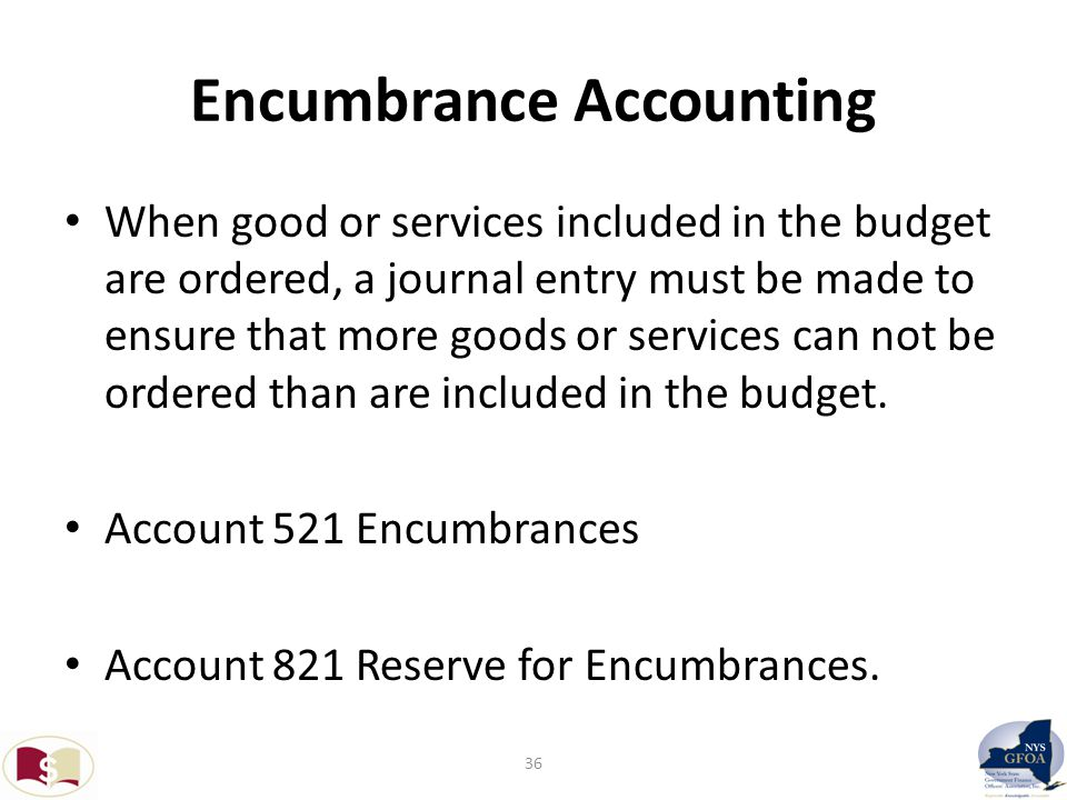 Encumbrance Accounting When good or services included in the budget are ordered, a journal entry must be made to ensure that more goods or services can not be ordered than are included in the budget.