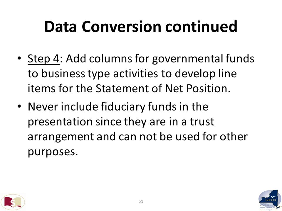 Data Conversion continued Step 4: Add columns for governmental funds to business type activities to develop line items for the Statement of Net Position.
