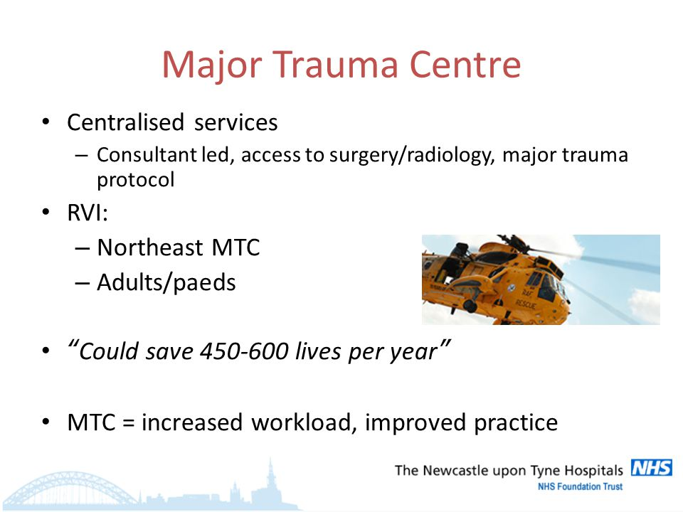 Major Trauma Centre Centralised services – Consultant led, access to surgery/radiology, major trauma protocol RVI: – Northeast MTC – Adults/paeds Could save 450-600 lives per year MTC = increased workload, improved practice