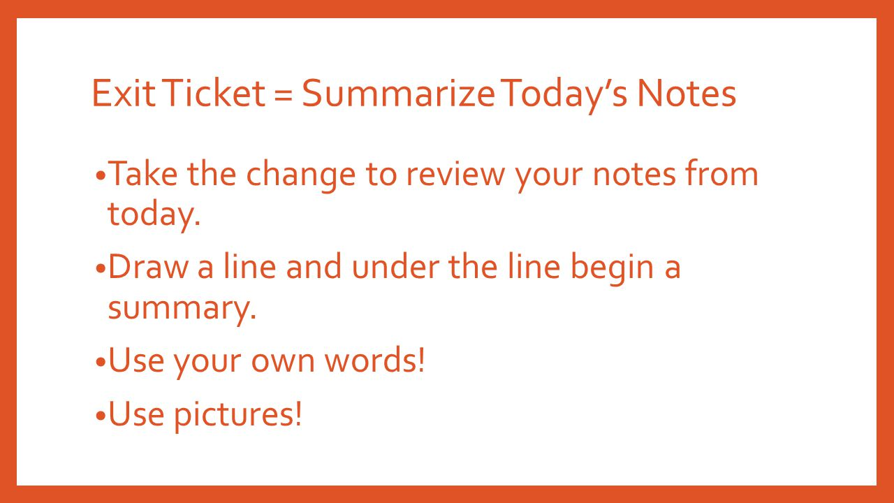 Exit Ticket = Summarize Today's Notes Take the change to review your notes from today.