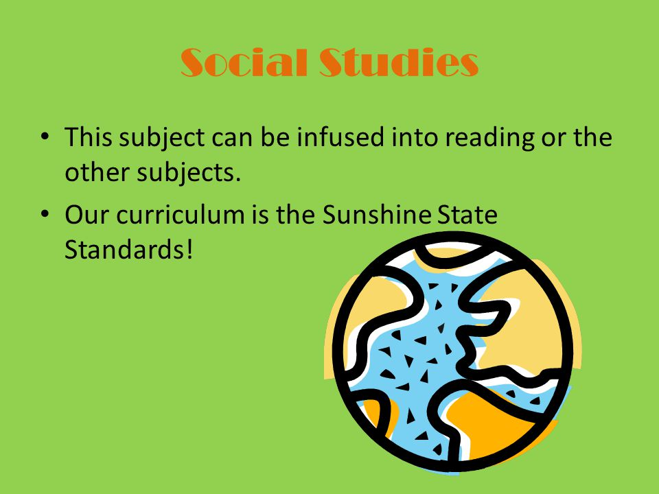 Social Studies This subject can be infused into reading or the other subjects.