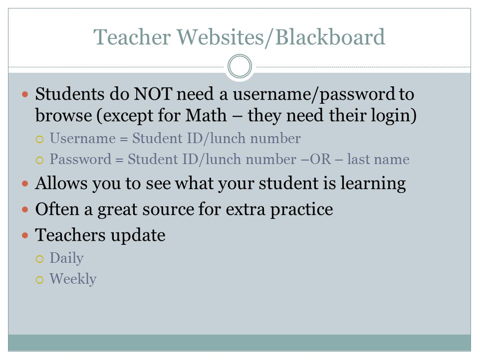Teacher Websites/Blackboard Students do NOT need a username/password to browse (except for Math – they need their login)  Username = Student ID/lunch number  Password = Student ID/lunch number –OR – last name Allows you to see what your student is learning Often a great source for extra practice Teachers update  Daily  Weekly