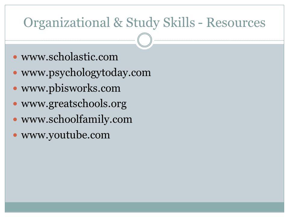 Organizational & Study Skills - Resources www.scholastic.com www.psychologytoday.com www.pbisworks.com www.greatschools.org www.schoolfamily.com www.youtube.com