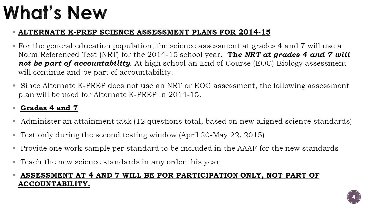 4  ALTERNATE K-PREP SCIENCE ASSESSMENT PLANS FOR 2014-15  For the general education population, the science assessment at grades 4 and 7 will use a