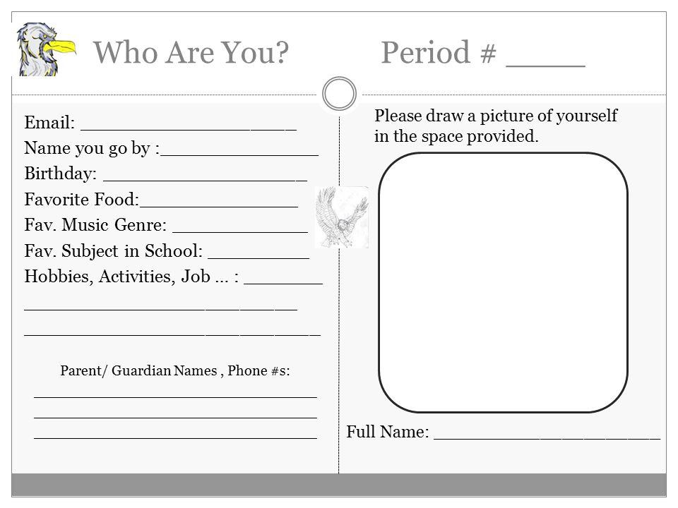 Who Are You? Period # ____ Email: ___________________ Name you go by :______________ Birthday: __________________ Favorite Food:______________ Fav. Mu