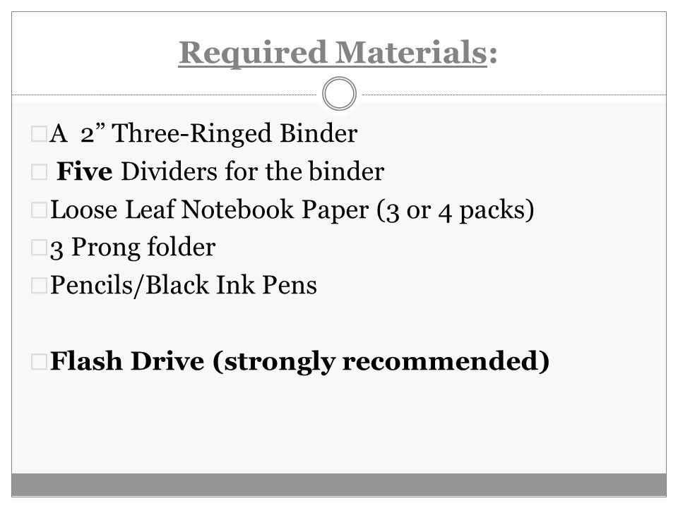 Required Materials:  A 2 Three-Ringed Binder  Five Dividers for the binder  Loose Leaf Notebook Paper (3 or 4 packs)  3 Prong folder  Pencils/Black Ink Pens  Flash Drive (strongly recommended)