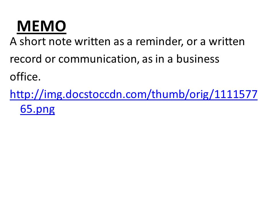 MEMO A short note written as a reminder, or a written record or communication, as in a business office.