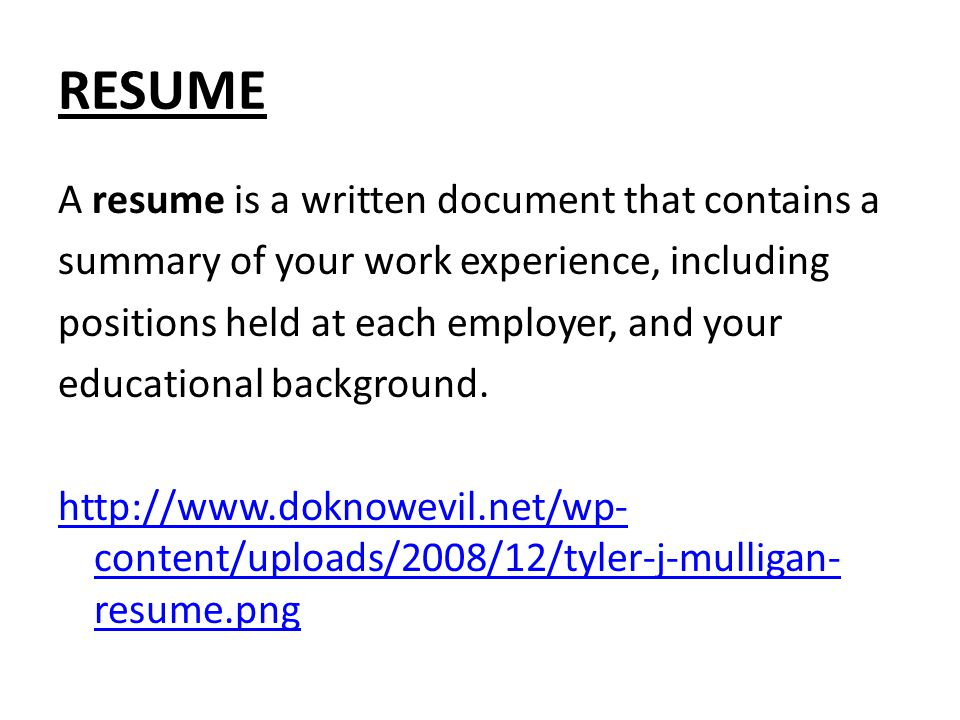 RESUME A resume is a written document that contains a summary of your work experience, including positions held at each employer, and your educational background.