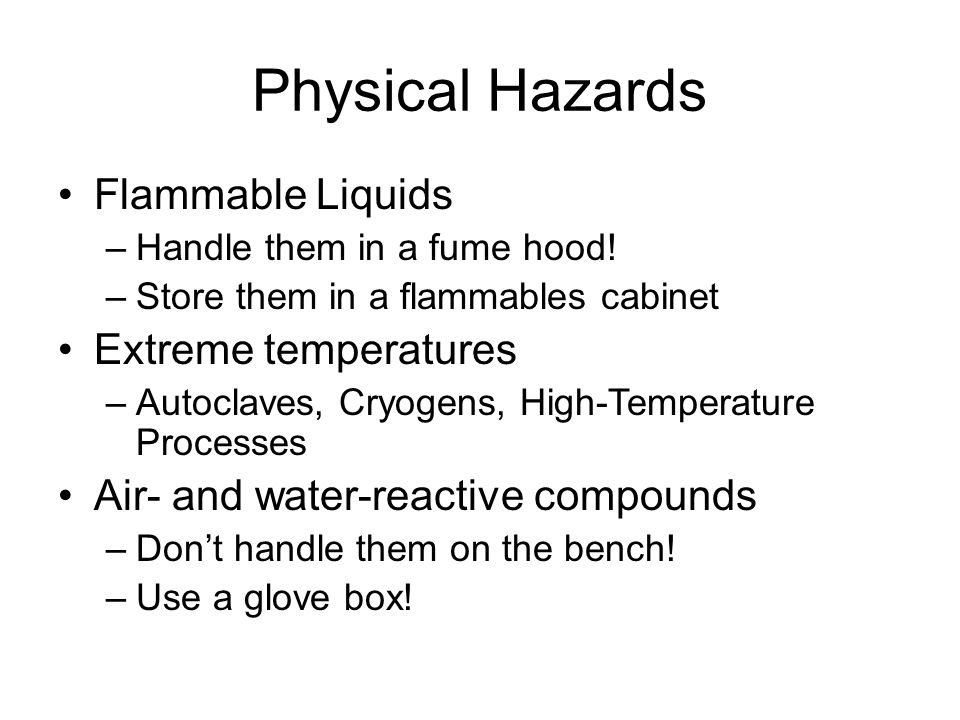 Physical Hazards Flammable Liquids –Handle them in a fume hood.