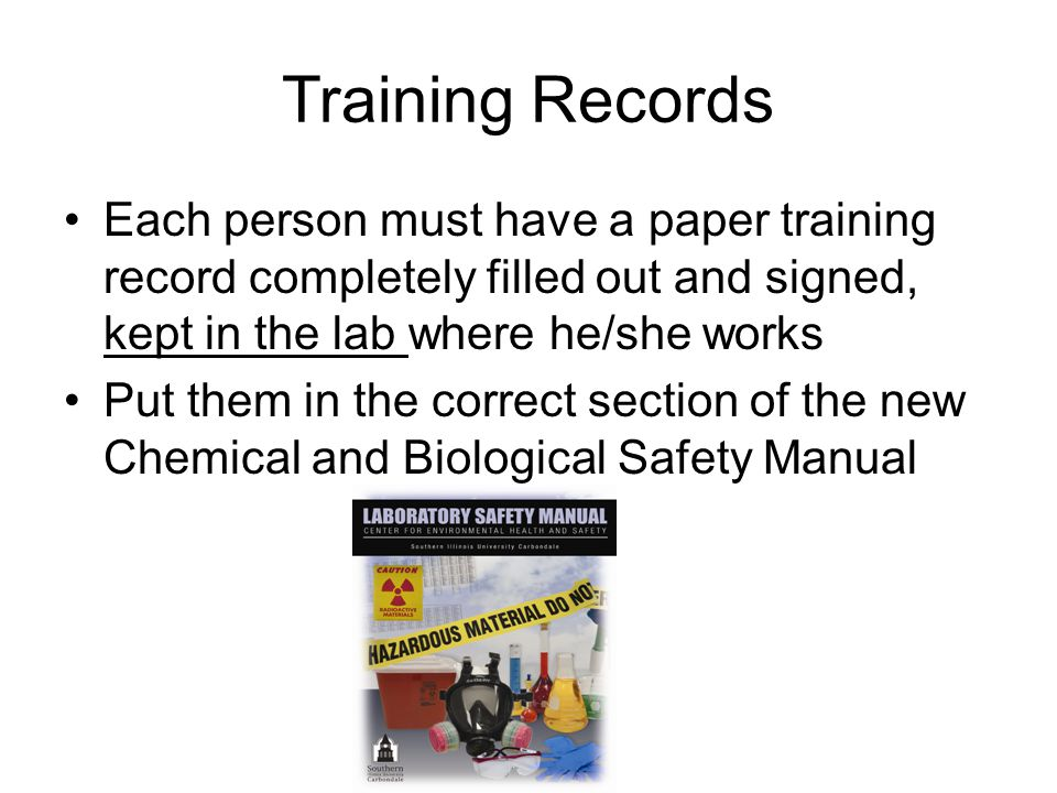 Training Records Each person must have a paper training record completely filled out and signed, kept in the lab where he/she works Put them in the correct section of the new Chemical and Biological Safety Manual