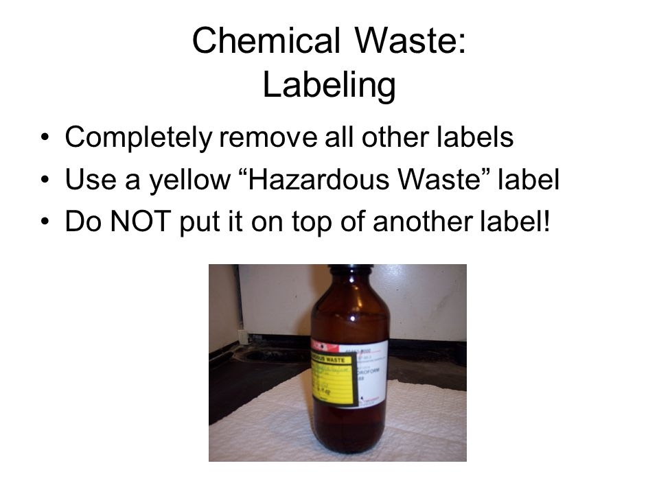 Chemical Waste: Labeling Completely remove all other labels Use a yellow Hazardous Waste label Do NOT put it on top of another label!