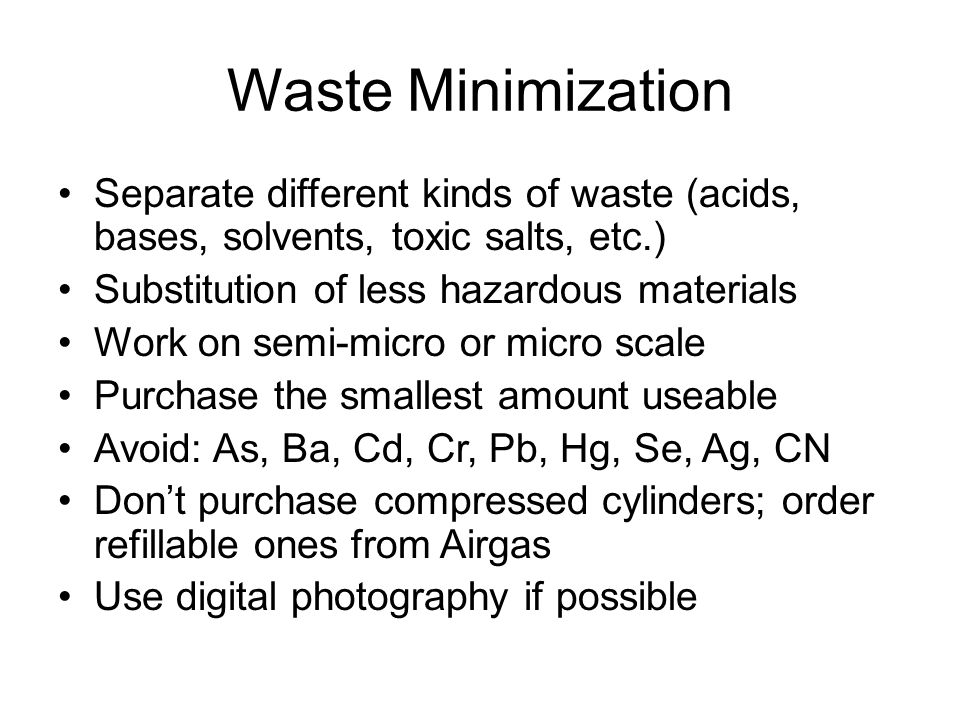 Waste Minimization Separate different kinds of waste (acids, bases, solvents, toxic salts, etc.) Substitution of less hazardous materials Work on semi-micro or micro scale Purchase the smallest amount useable Avoid: As, Ba, Cd, Cr, Pb, Hg, Se, Ag, CN Don't purchase compressed cylinders; order refillable ones from Airgas Use digital photography if possible