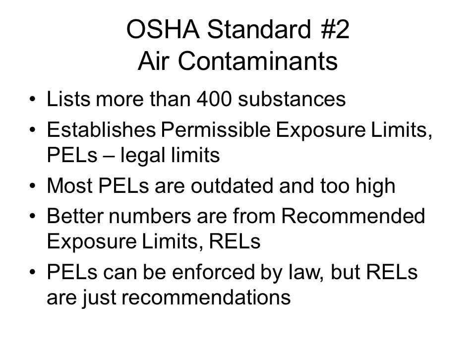 OSHA Standard #2 Air Contaminants Lists more than 400 substances Establishes Permissible Exposure Limits, PELs – legal limits Most PELs are outdated and too high Better numbers are from Recommended Exposure Limits, RELs PELs can be enforced by law, but RELs are just recommendations
