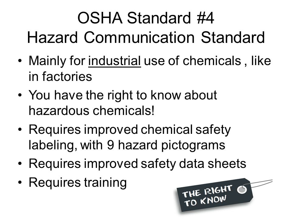 OSHA Standard #4 Hazard Communication Standard Mainly for industrial use of chemicals, like in factories You have the right to know about hazardous chemicals.