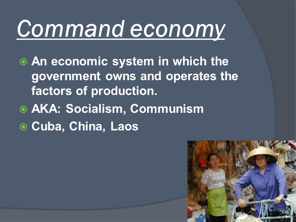 Command economy  An economic system in which the government owns and operates the factors of production.  AKA: Socialism, Communism  Cuba, China, L