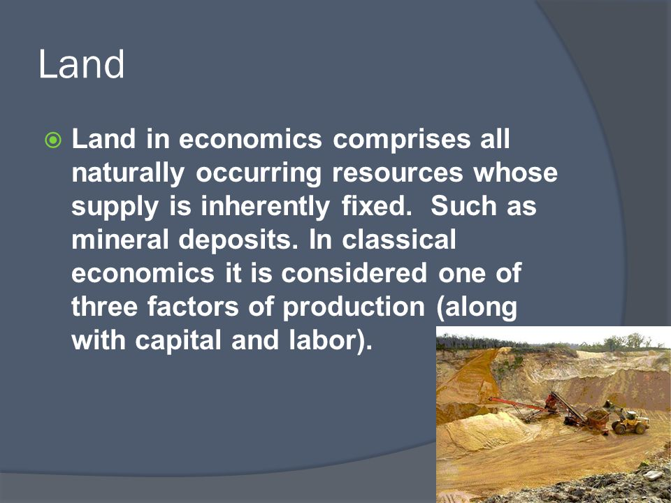 Land  Land in economics comprises all naturally occurring resources whose supply is inherently fixed. Such as mineral deposits. In classical economic