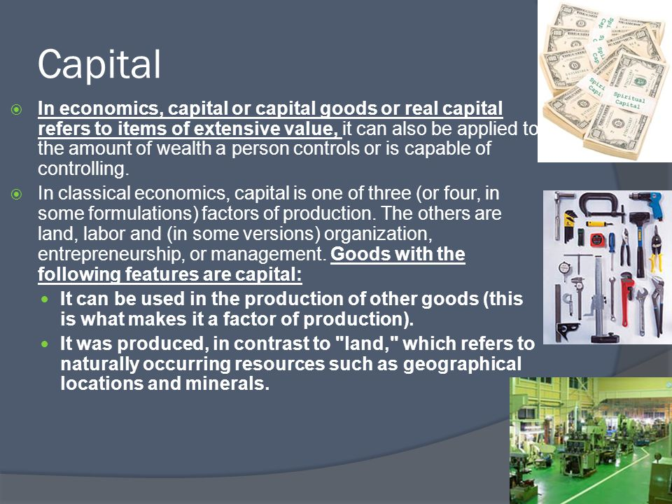 Capital  In economics, capital or capital goods or real capital refers to items of extensive value, it can also be applied to the amount of wealth a