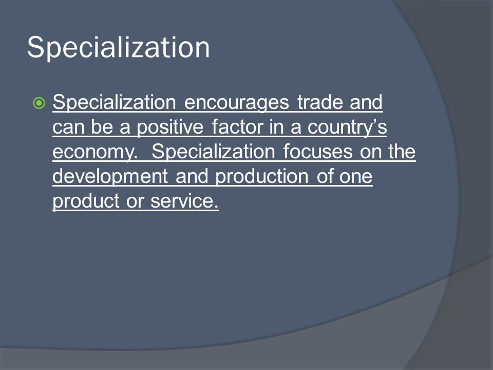 Specialization  Specialization encourages trade and can be a positive factor in a country's economy. Specialization focuses on the development and pr