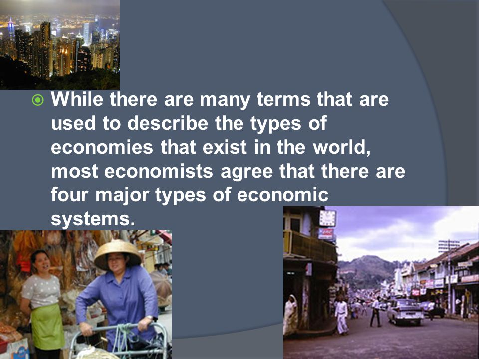  While there are many terms that are used to describe the types of economies that exist in the world, most economists agree that there are four major