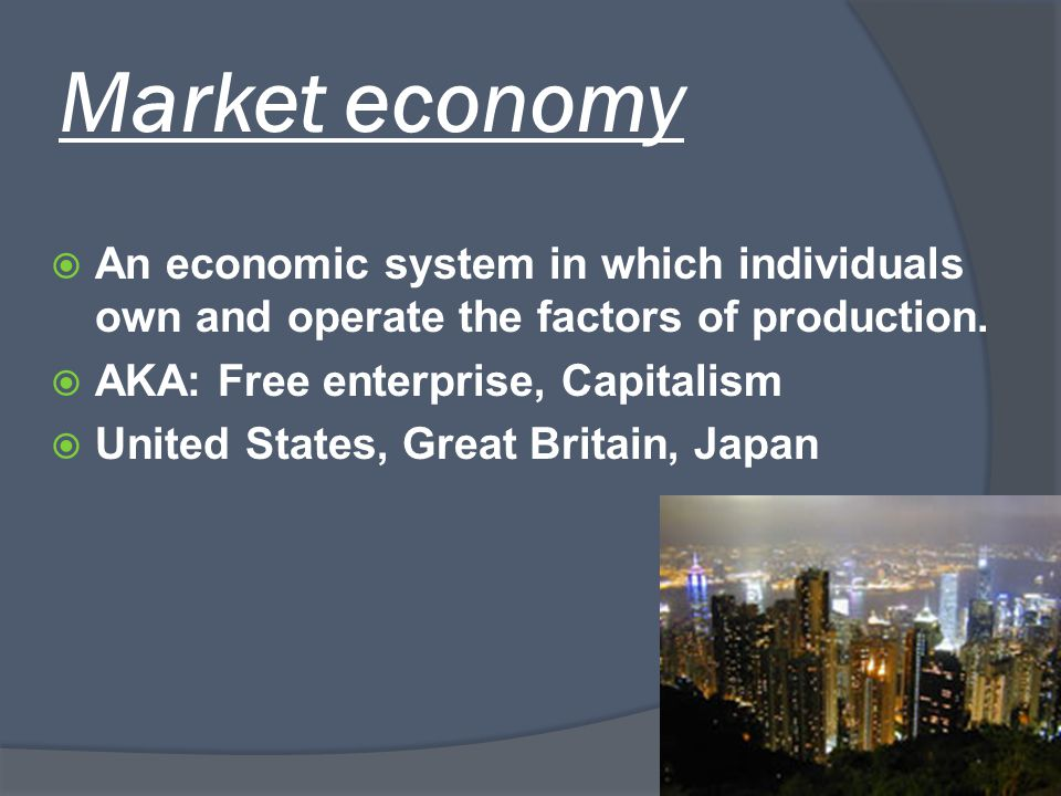 Market economy  An economic system in which individuals own and operate the factors of production.  AKA: Free enterprise, Capitalism  United States