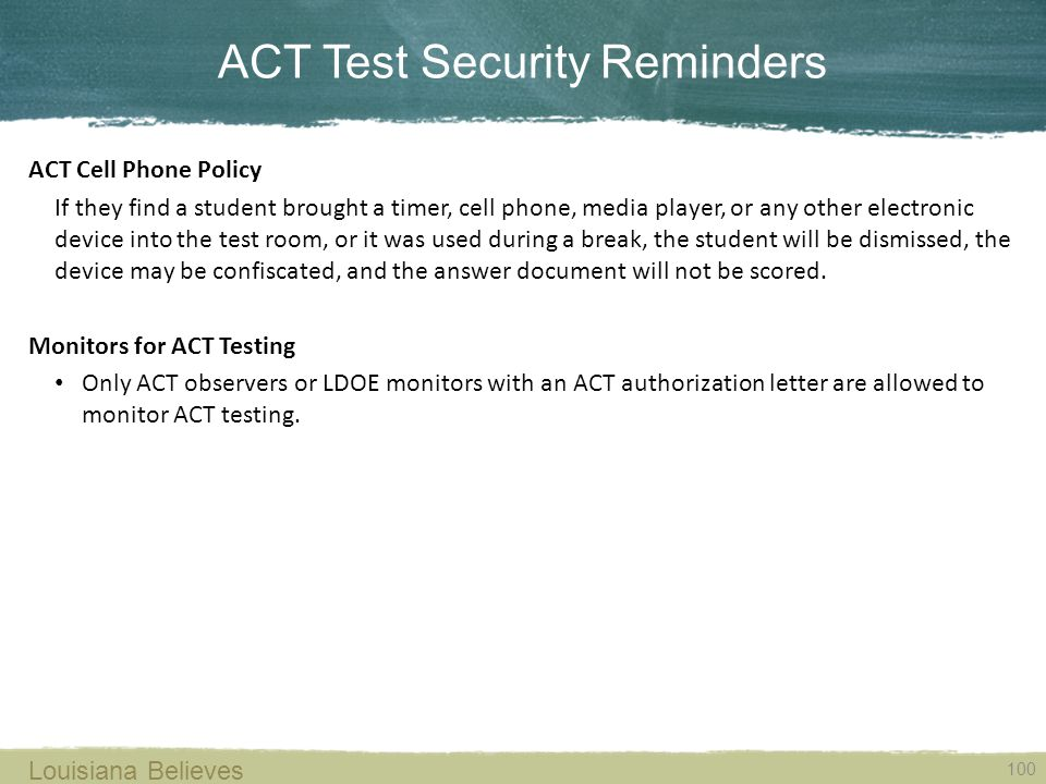ACT Test Security Reminders 100 Louisiana Believes ACT Cell Phone Policy If they find a student brought a timer, cell phone, media player, or any other electronic device into the test room, or it was used during a break, the student will be dismissed, the device may be confiscated, and the answer document will not be scored.