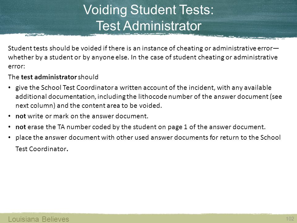 Voiding Student Tests: Test Administrator 102 Louisiana Believes Student tests should be voided if there is an instance of cheating or administrative error— whether by a student or by anyone else.