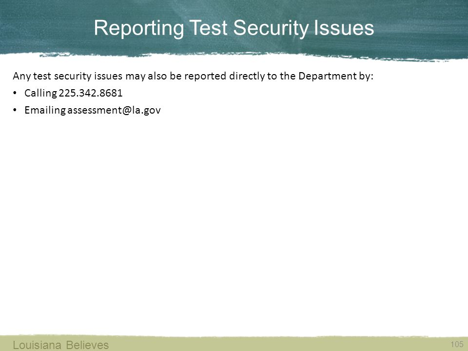 Reporting Test Security Issues 105 Louisiana Believes Any test security issues may also be reported directly to the Department by: Calling 225.342.8681 Emailing assessment@la.gov