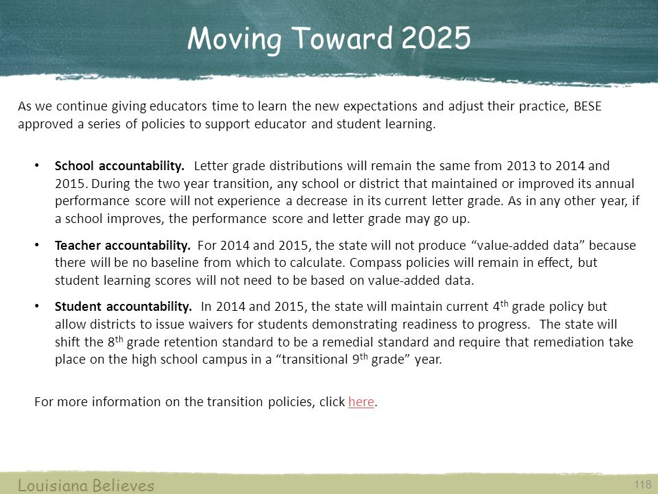 Moving Toward 2025 118 As we continue giving educators time to learn the new expectations and adjust their practice, BESE approved a series of policies to support educator and student learning.