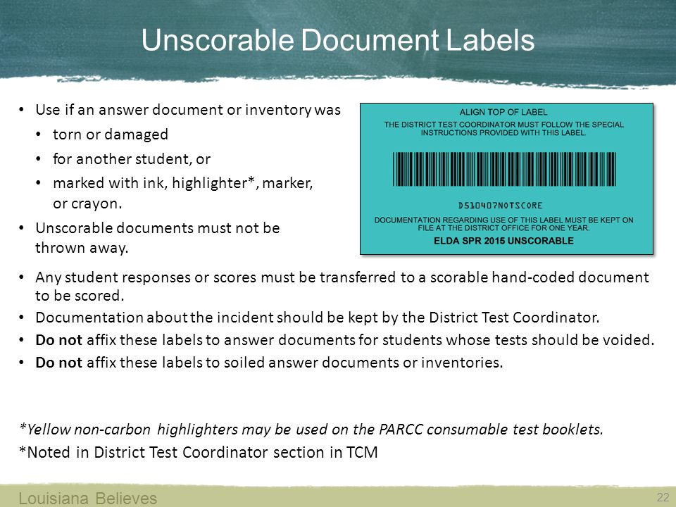 Unscorable Document Labels 22 Louisiana Believes Use if an answer document or inventory was torn or damaged for another student, or marked with ink, highlighter*, marker, or crayon.