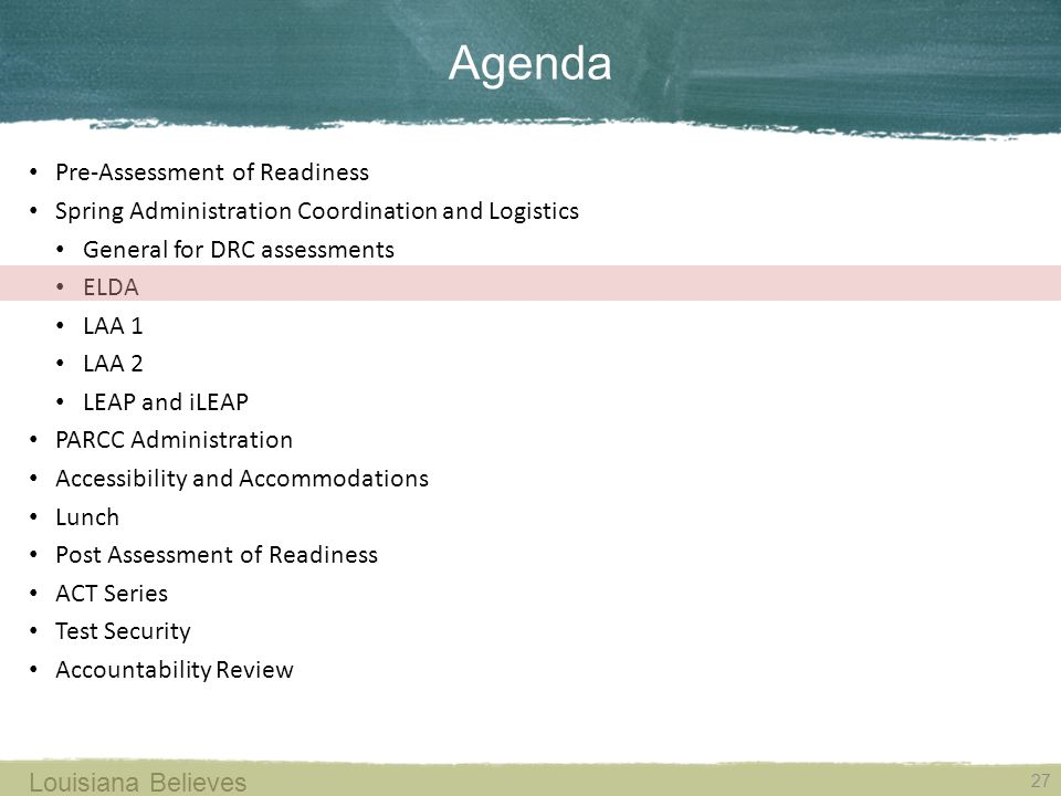 Agenda 27 Louisiana Believes Pre-Assessment of Readiness Spring Administration Coordination and Logistics General for DRC assessments ELDA LAA 1 LAA 2 LEAP and iLEAP PARCC Administration Accessibility and Accommodations Lunch Post Assessment of Readiness ACT Series Test Security Accountability Review