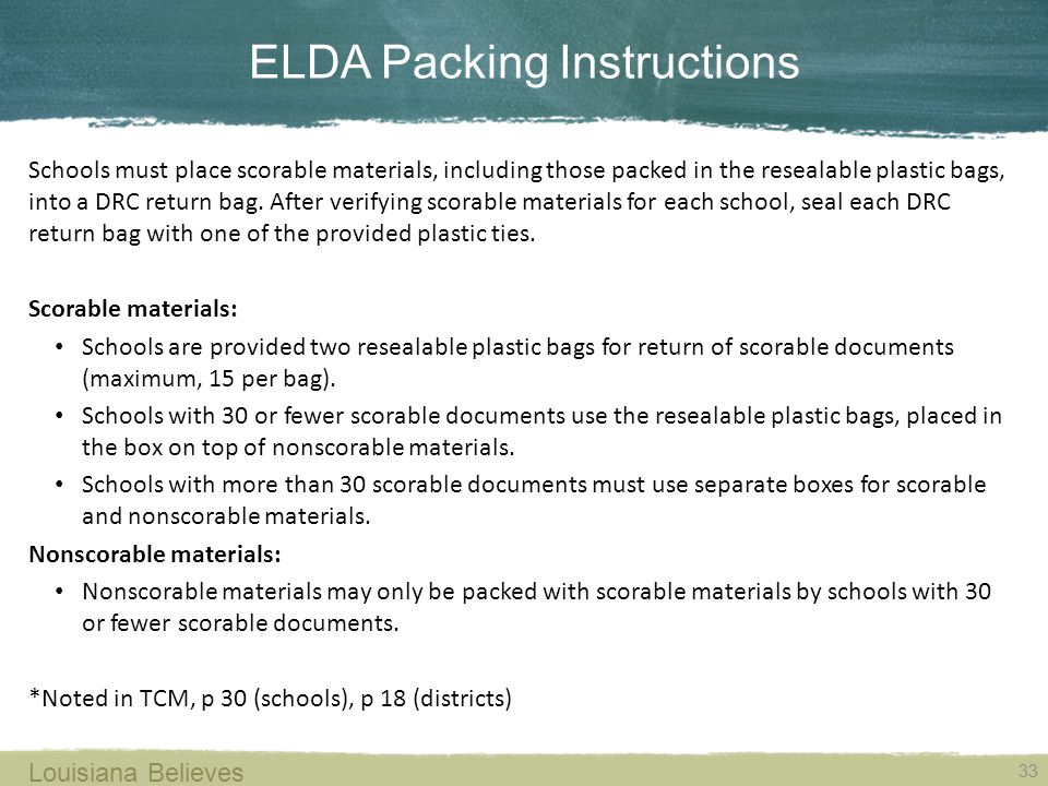ELDA Packing Instructions 33 Louisiana Believes Schools must place scorable materials, including those packed in the resealable plastic bags, into a DRC return bag.