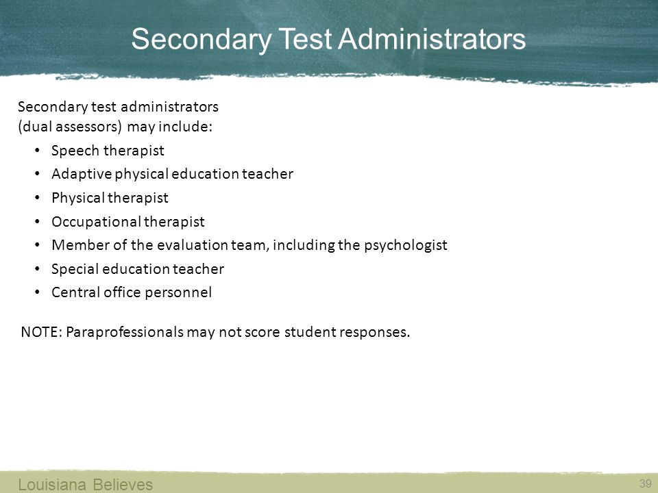 Secondary Test Administrators 39 Louisiana Believes Secondary test administrators (dual assessors) may include: Speech therapist Adaptive physical education teacher Physical therapist Occupational therapist Member of the evaluation team, including the psychologist Special education teacher Central office personnel NOTE: Paraprofessionals may not score student responses.