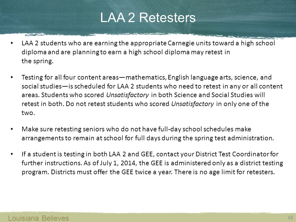 LAA 2 Retesters 46 Louisiana Believes LAA 2 students who are earning the appropriate Carnegie units toward a high school diploma and are planning to earn a high school diploma may retest in the spring.