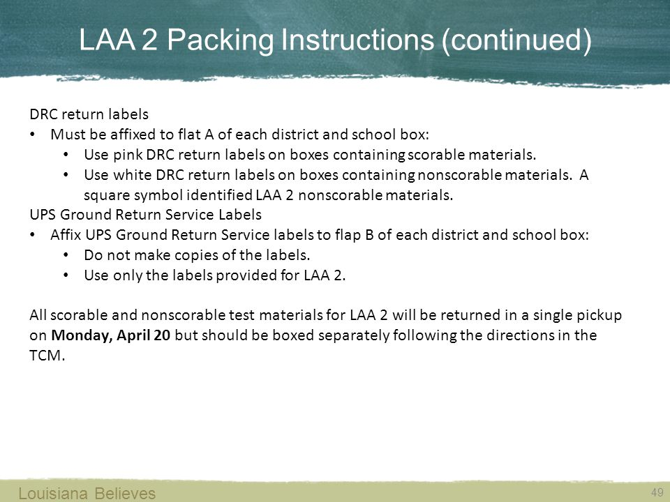 LAA 2 Packing Instructions (continued) 49 Louisiana Believes DRC return labels Must be affixed to flat A of each district and school box: Use pink DRC return labels on boxes containing scorable materials.