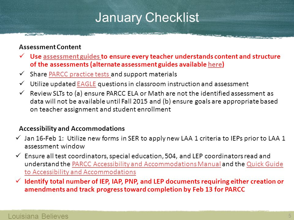 January Checklist 5 Louisiana Believes Assessment Content Use assessment guides to ensure every teacher understands content and structure of the assessments (alternate assessment guides available here)assessment guides here Share PARCC practice tests and support materialsPARCC practice tests Utilize updated EAGLE questions in classroom instruction and assessmentEAGLE Review SLTs to (a) ensure PARCC ELA or Math are not the identified assessment as data will not be available until Fall 2015 and (b) ensure goals are appropriate based on teacher assignment and student enrollment Accessibility and Accommodations Jan 16-Feb 1: Utilize new forms in SER to apply new LAA 1 criteria to IEPs prior to LAA 1 assessment window Ensure all test coordinators, special education, 504, and LEP coordinators read and understand the PARCC Accessibility and Accommodations Manual and the Quick Guide to Accessibility and AccommodationsPARCC Accessibility and Accommodations ManualQuick Guide to Accessibility and Accommodations Identify total number of IEP, IAP, PNP, and LEP documents requiring either creation or amendments and track progress toward completion by Feb 13 for PARCC