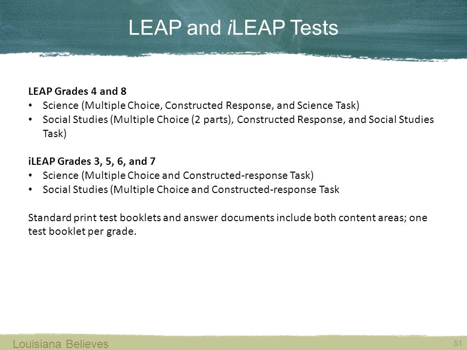 LEAP and iLEAP Tests 51 Louisiana Believes LEAP Grades 4 and 8 Science (Multiple Choice, Constructed Response, and Science Task) Social Studies (Multiple Choice (2 parts), Constructed Response, and Social Studies Task) iLEAP Grades 3, 5, 6, and 7 Science (Multiple Choice and Constructed-response Task) Social Studies (Multiple Choice and Constructed-response Task Standard print test booklets and answer documents include both content areas; one test booklet per grade.