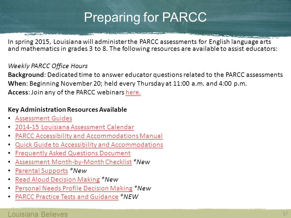 Preparing for PARCC 57 Louisiana Believes In spring 2015, Louisiana will administer the PARCC assessments for English language arts and mathematics in grades 3 to 8.