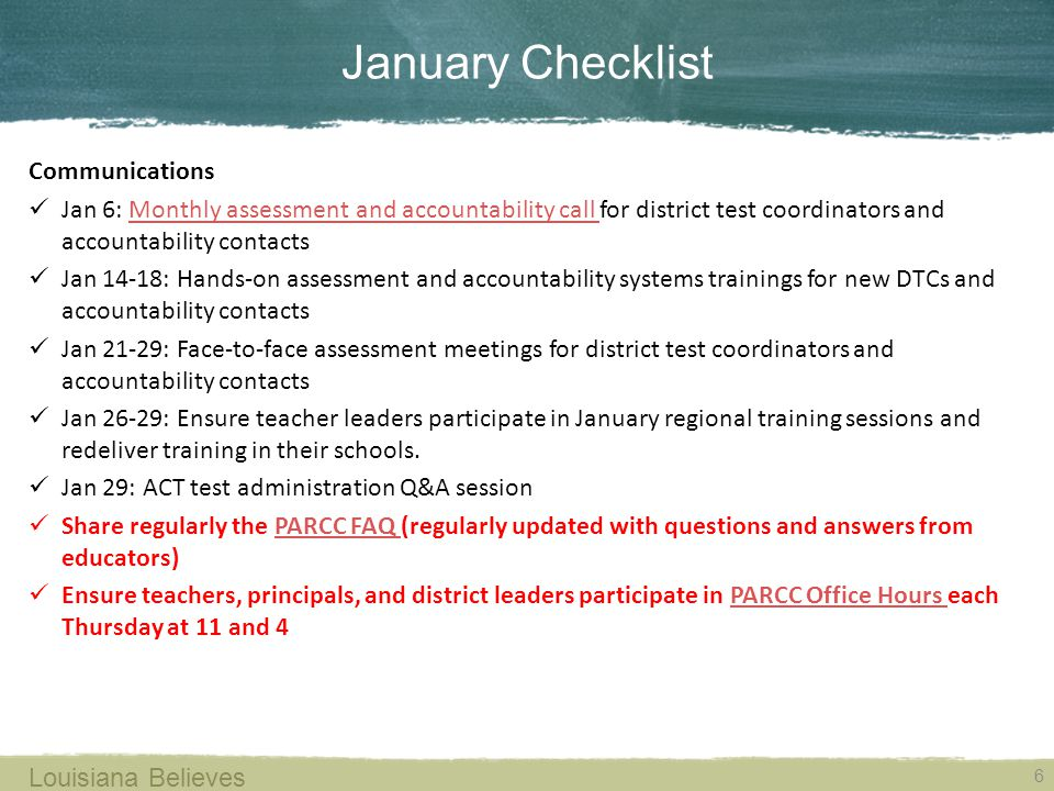 January Checklist 6 Louisiana Believes Communications Jan 6: Monthly assessment and accountability call for district test coordinators and accountability contactsMonthly assessment and accountability call Jan 14-18: Hands-on assessment and accountability systems trainings for new DTCs and accountability contacts Jan 21-29: Face-to-face assessment meetings for district test coordinators and accountability contacts Jan 26-29: Ensure teacher leaders participate in January regional training sessions and redeliver training in their schools.