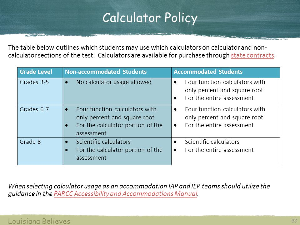 Calculator Policy 63 Louisiana Believes The table below outlines which students may use which calculators on calculator and non- calculator sections of the test.