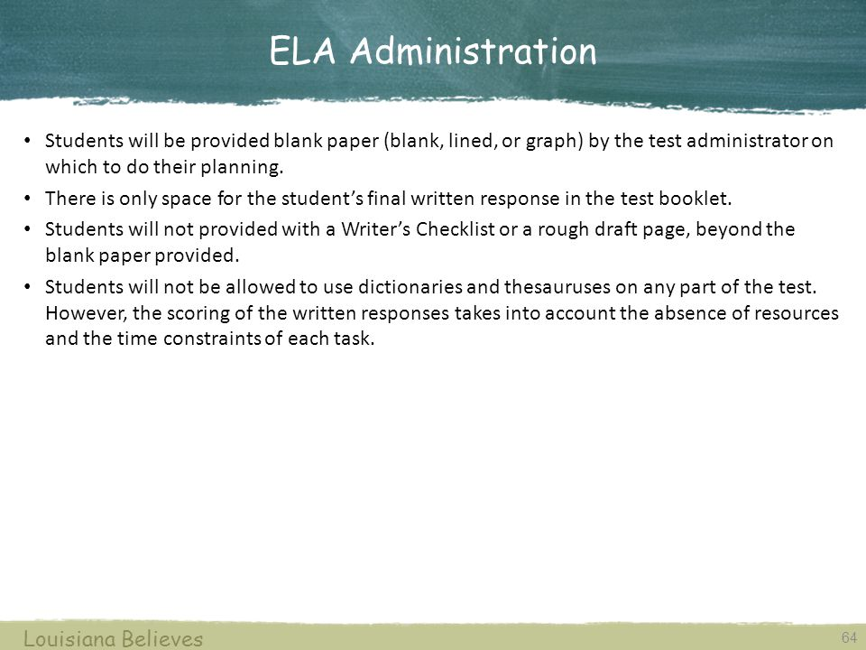 ELA Administration 64 Louisiana Believes Students will be provided blank paper (blank, lined, or graph) by the test administrator on which to do their planning.