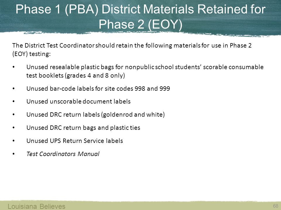Phase 1 (PBA) District Materials Retained for Phase 2 (EOY) 68 Louisiana Believes The District Test Coordinator should retain the following materials for use in Phase 2 (EOY) testing: Unused resealable plastic bags for nonpublic school students' scorable consumable test booklets (grades 4 and 8 only) Unused bar-code labels for site codes 998 and 999 Unused unscorable document labels Unused DRC return labels (goldenrod and white) Unused DRC return bags and plastic ties Unused UPS Return Service labels Test Coordinators Manual